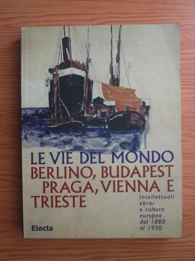Anticariat: Riccardo Calimani - Le vie del mondo. Berlino, Budapest, Praga, Vienna e Trieste. Intellettuali ebrei e cultura europea dal 1880 al 1930