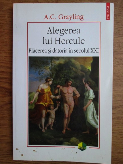 Anticariat: A. C. Grayling - Alegerea lui Hercule. Placerea si datoria in secolul XXI