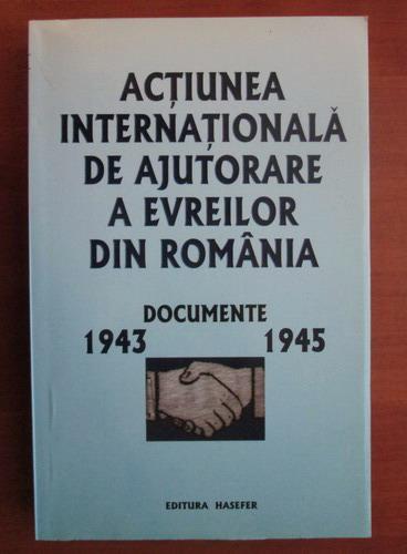 Anticariat: Actiunea internationala de ajutorare a evreilor din Romania. Documente 1943-1945