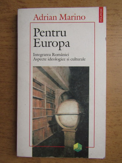 Anticariat: Adrian Marino - Pentru Europa. Integrarea Romaniei. Aspecte ideologice si culturale