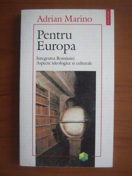 Anticariat: Adrian Marino - Pentru Europa (integrarea Romaniei, aspecte ideologice si culturale)