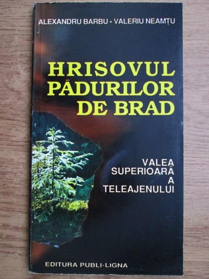 Anticariat: Alexandru Barbu, Valeriu Neamtu - Hrisovul padurilor de brad. Valea superioara a Teleajenului