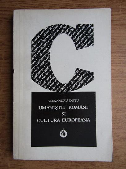 Anticariat: Alexandru Dutu - Umanistii romani si cultura europeana