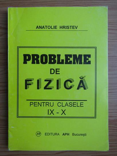 Anticariat: Anatolie Hristev - Probleme de fizica pentru clasele IX-X
