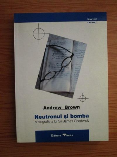 Anticariat: Andrew Brown - Neutronul si bomba o biografie a lui Sir James Chadwich