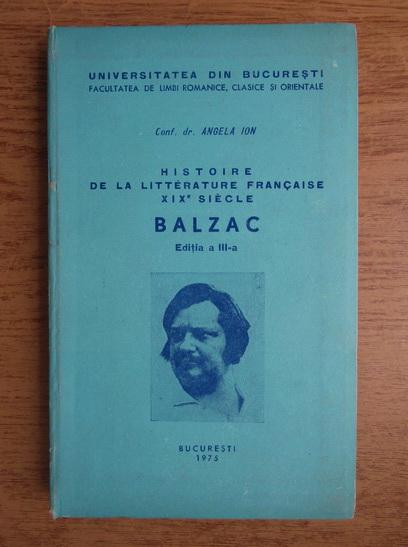 Anticariat: Angela Ion - Histoire de la litterature francaise XIX siecle. Balzac