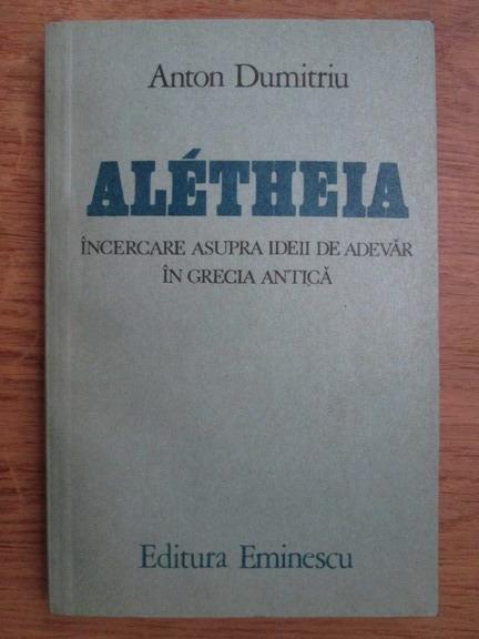 Anticariat: Anton Dumitriu - Aletheia, incercare asupra ideii de adevar in Grecia antica