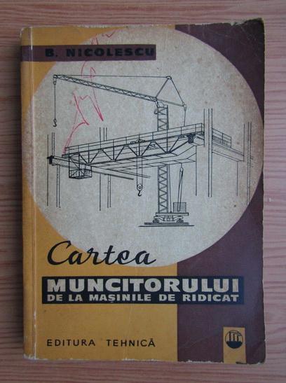 Anticariat: Basarab Nicolescu - Cartea muncitorului de la masinile de ridicat