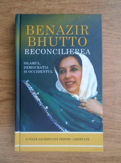 Anticariat: Benazir Bhutto - Reconcilierea. Islamul, democratia si Occidentul