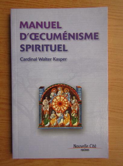 Anticariat: Cardinal Walter Kasper - Manuel d'oecumenisme spirituel