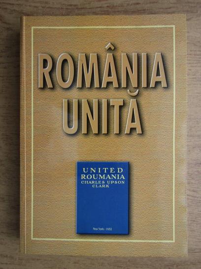 Anticariat: Charles Upson Clark - Romania unita