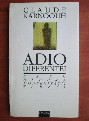 Anticariat: Claude Karnoouh - Adio diferentei. Eseu asupra modernitatii tarzii