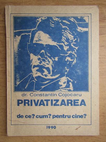Anticariat: Constantin Cojocaru - Privatizarea. De ce? Cum? Pentru cine?