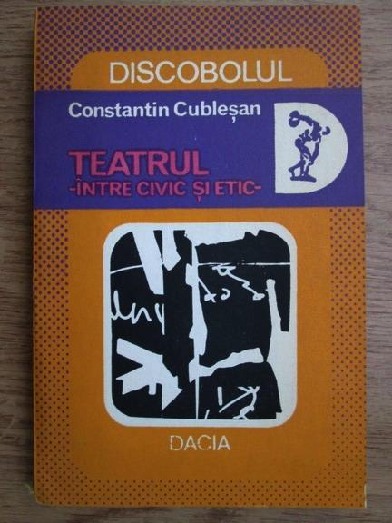 Anticariat: Constantin Cublesan - Teatrul, intre civic si etic