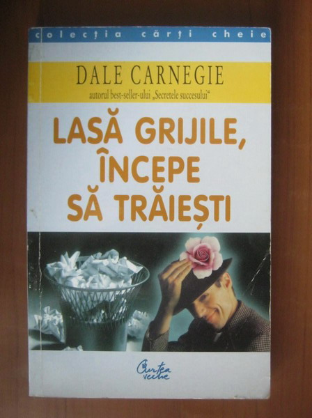 Anticariat: Dale Carnegie - Lasa grijile, incepe sa traiesti