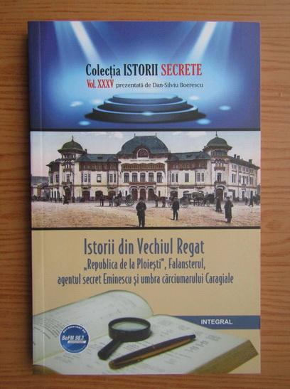 Anticariat: Dan Silviu Boerescu - Istorii din Vechiul Regat Republica de la Ploiesti, Falansterul, agentul secret Eminescu si umbra carciumarului Caragiale (volumul 35)