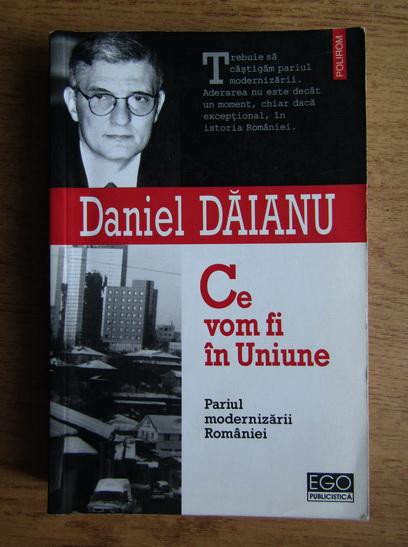 Anticariat: Daniel Daianu - Ce vom fi in Uniune. Pariul modernizarii Romaniei