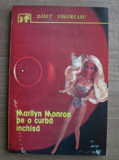 Anticariat: Danut Ungureanu - Marilyn Monroe pe o curba inchisa