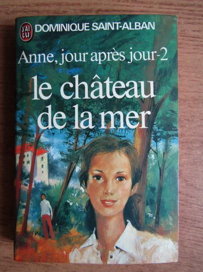Anticariat: Dominique Saint Alban - Anne, jour apres jour. Le chateau de la mer (volumul 2)