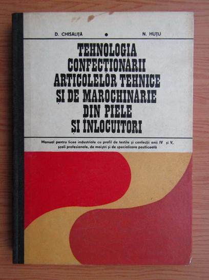 Anticariat: Dumitru Chisalita - Tehnologia confectionarii articolelor tehnice si de marochinarie din piele si inlocuitori