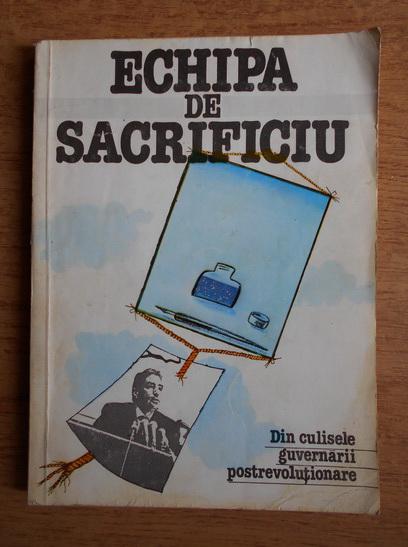 Anticariat: Echipa de sacrificiu. Din culisele guvernarii postrevolutionare. 5 ianuarie 1990 5 februarie 1991