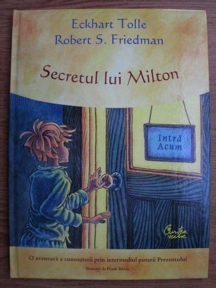 Anticariat: Eckhart Tolle, Robert S. Friedman - Secretul lui Milton. O aventura a cunoasterii prin intermediul puterii Prezentului