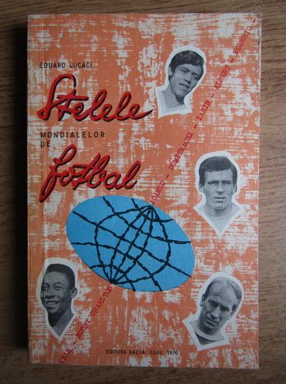 Anticariat: Eduard Lucaci - Stelele mondialelor de fotbal