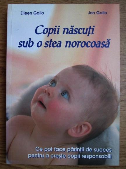 Anticariat: Eileen Gallo, Jon Gallo - Copii nascuti sub o stea norocoasa. Ce pot face parintii de succes pentru a creste copii responsabili