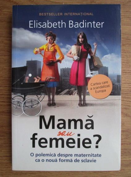 Anticariat: Elisabeth Badinter - Mama sau femeie? O polemica despre maternitate ca o noua forma de sclavie
