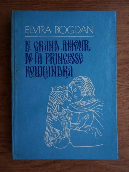 Anticariat: Elvira Bogdan - Le grand amour de la princess Rouxandra