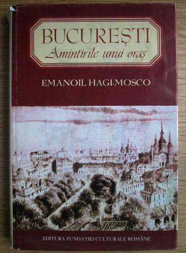 Anticariat: Emanoil Hagi Mosco - Bucuresti. Amintirile unui oras. Ziduri vechi. Fiinte disparute