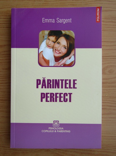 Anticariat: Emma Sargent - Parintele perfect. Ce stiu, fac si spun cei mai buni parinti