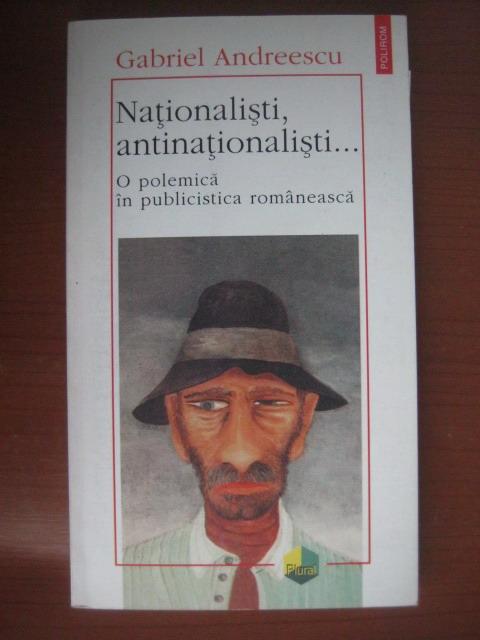 Anticariat: Gabriel Andreescu - Nationalisti, antinationalisti (o polemica in publicistica romaneasca)
