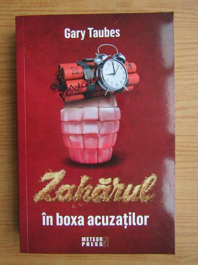 Anticariat: Gary Taubes - Zaharul in boxa acuzatiilor