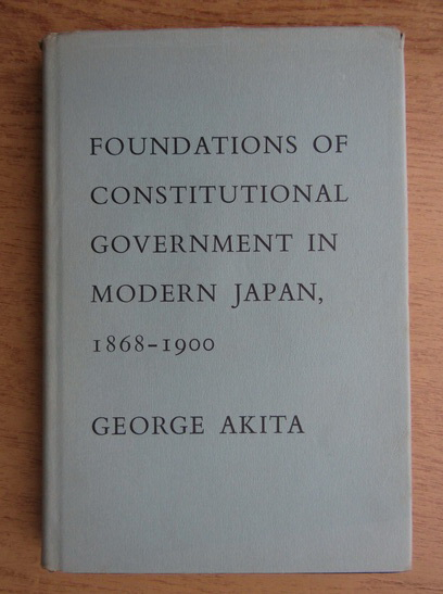Anticariat: George Akita - Foundations of constitutional government in modern Japan 1868-1900