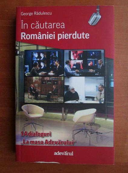 Anticariat: George Radulescu - In cautarea Romaniei pierdute