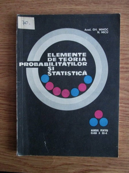 Anticariat: Gh. Mihoc - Elemente de teoria probabilitatilor si statistica. Manual pentru clasa a XII-a