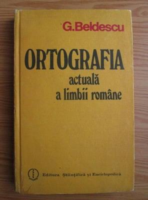 Anticariat: Gheorghe Beldescu - Ortografia actuala a limbii romane