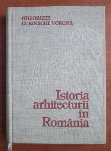 Anticariat: Gheorghe Curinschi Vorona - Istoria arhitecturii in Romania