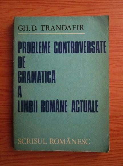 Anticariat: Gheorghe D. Trandafir - Probleme controversate de gramatica a limbii romane actuale