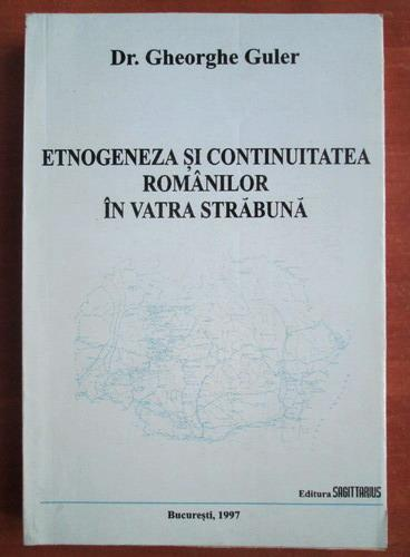 Anticariat: Gheorghe Guler - Etnogeneza si continuitatea romanilor in vatra strabuna