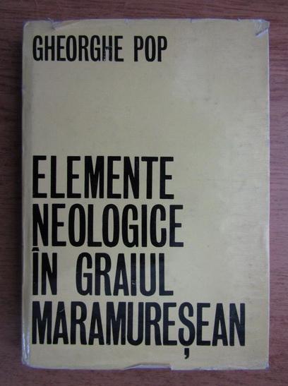 Anticariat: Gheorghe T. Pop - Elemente neologice in graiul Maramuresean