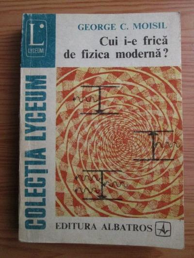 Anticariat: Grigore C. Moisil - Cui i-e frica de fizica moderna?