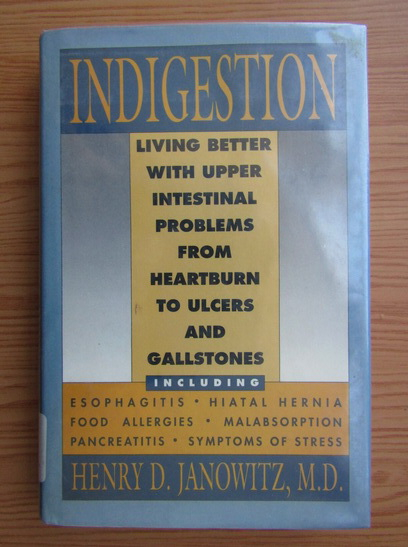 Anticariat: Henry D. Janowitz - Indigestion. Living better with upper intestinal problems from heartburn to ulcers and gallstones