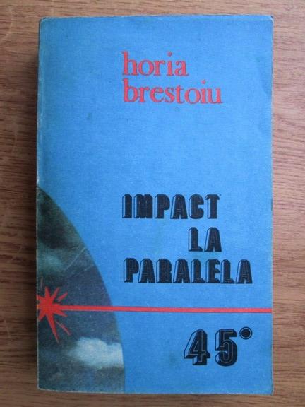 Anticariat: Horia Brestoiu - Impact la paralela 45. Incursiune in culisele bataliei pentru petrolul romanesc