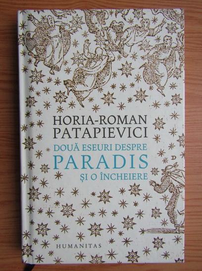 Anticariat: Horia Roman Patapievici - Doua eseuri despre paradis si o incheiere