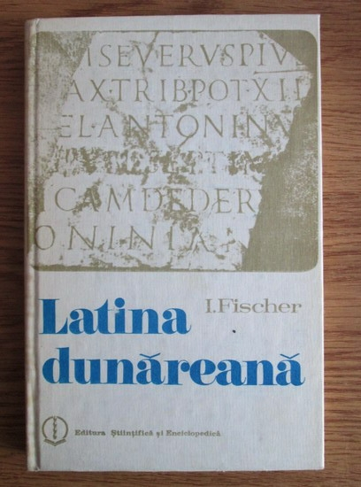 Anticariat: I. Fischer - Latina dunareana. Introducere in istoria limbii romane