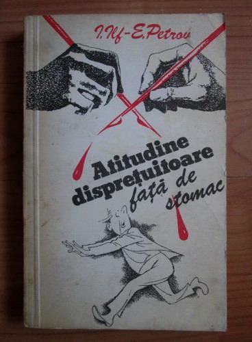 Anticariat: I. Ilf, E. Petrov - Atitudine dispretuitoare fata de stomac
