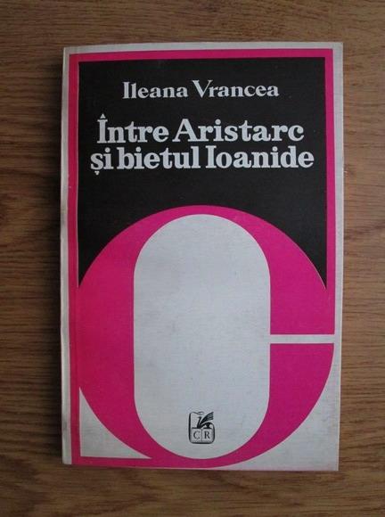 Anticariat: Ileana Vrancea - Intre Aristarc si bietul Ioanide