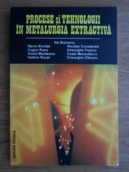 Anticariat: Ilie Butnariu - Procese si tehnologii in metalurgia extractiva